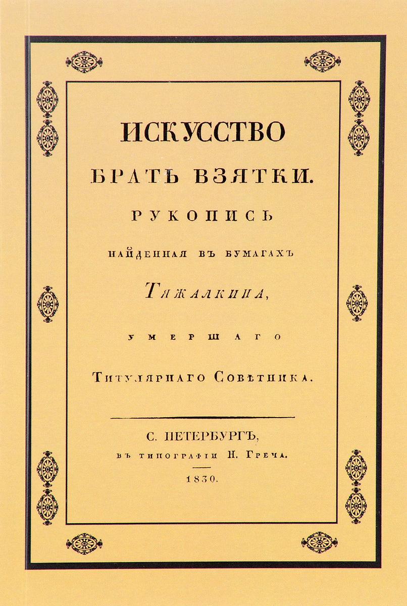 Искусство брать взятки. Рукопись, найденная в бумагах Тяжалкина, умершего титулярного советника