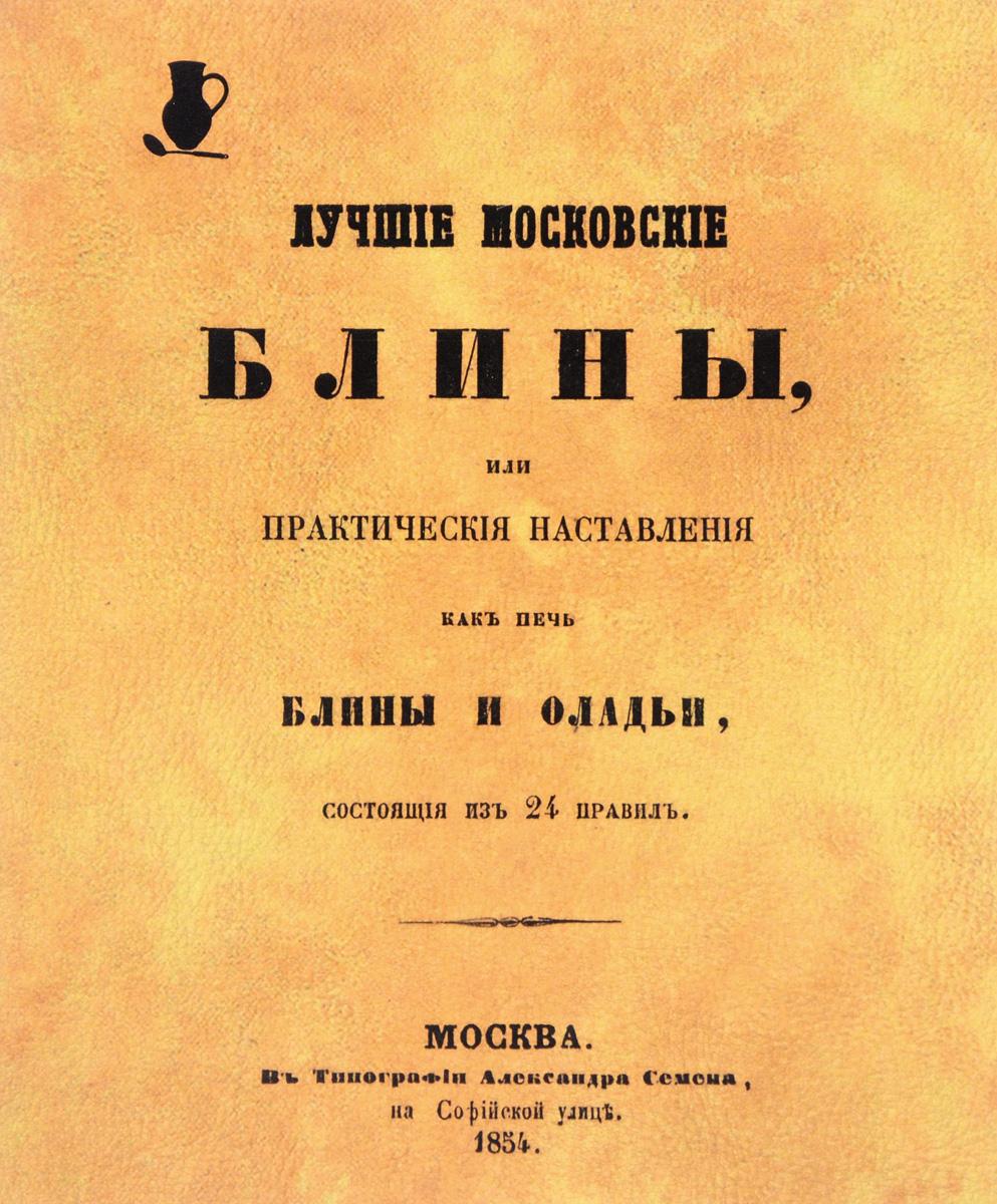 Лучшие московские блины, или Практические наставления, как печь блины и оладьи, состоящие из 24 правил