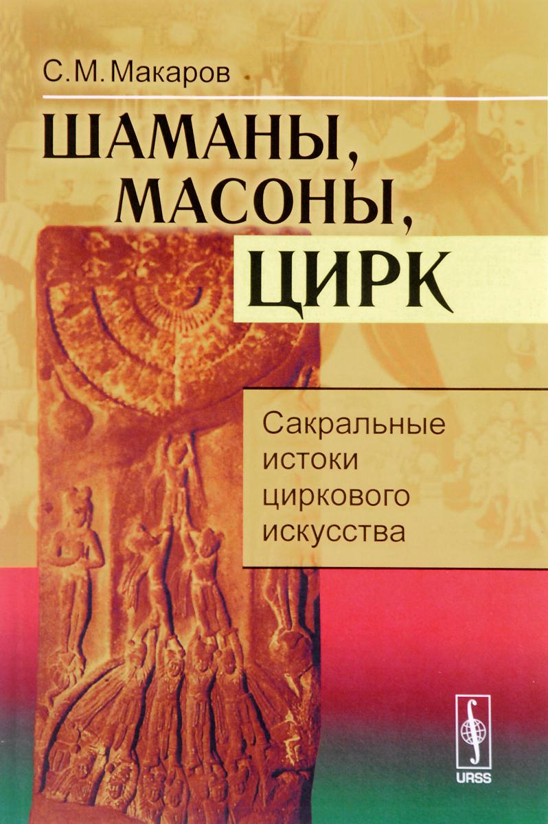 Шаманы, масоны, цирк: Сакральные истоки циркового искусства / Изд.3