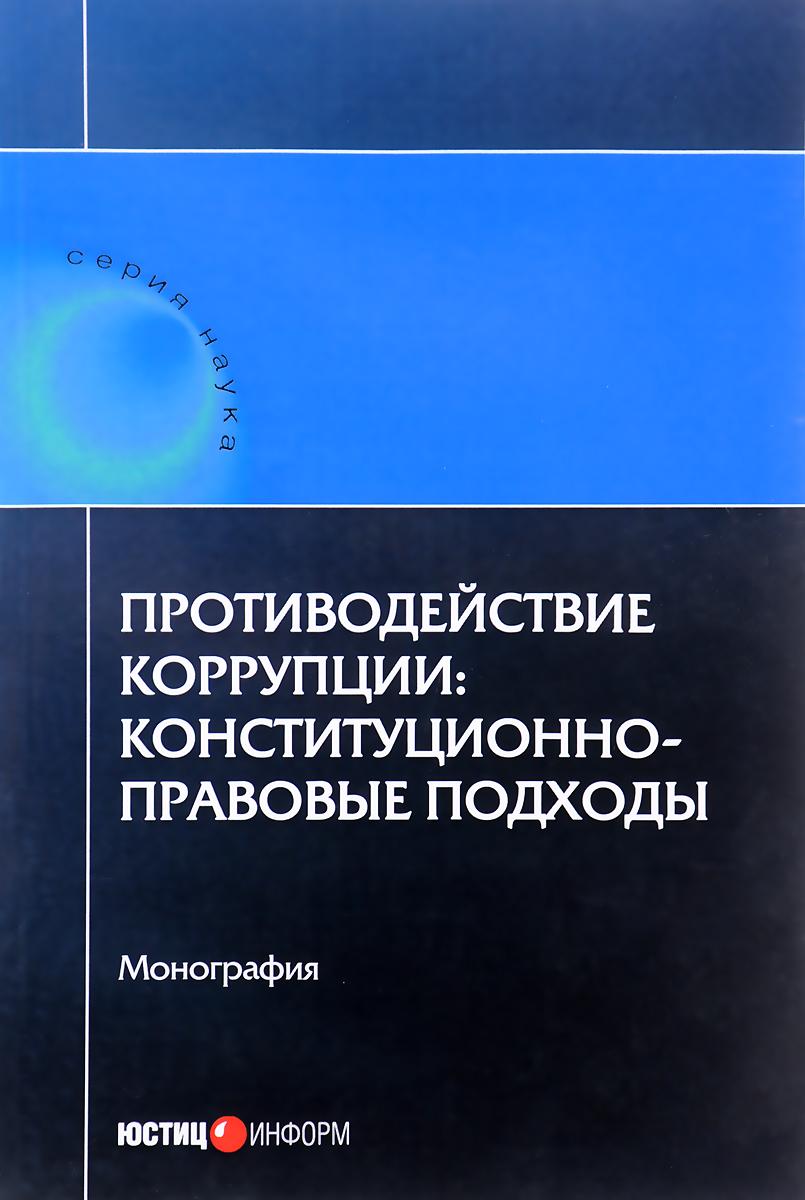 Противодействие коррупции. конституционно-правовые подходы. коллективная монография