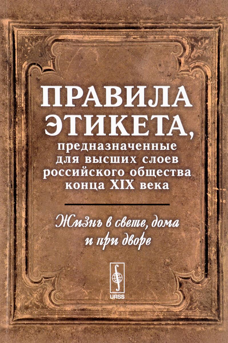 Жизнь в свете, дома и при дворе. Правила этикета, предназначенные для высших слоев российского конца XIX века