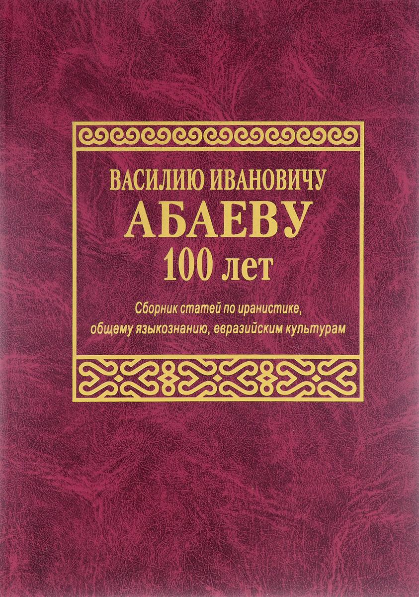 Василию Ивановичу Абаеву 100 лет. Сборник статей по иранистике, общему языкознанию, евразийским культурам