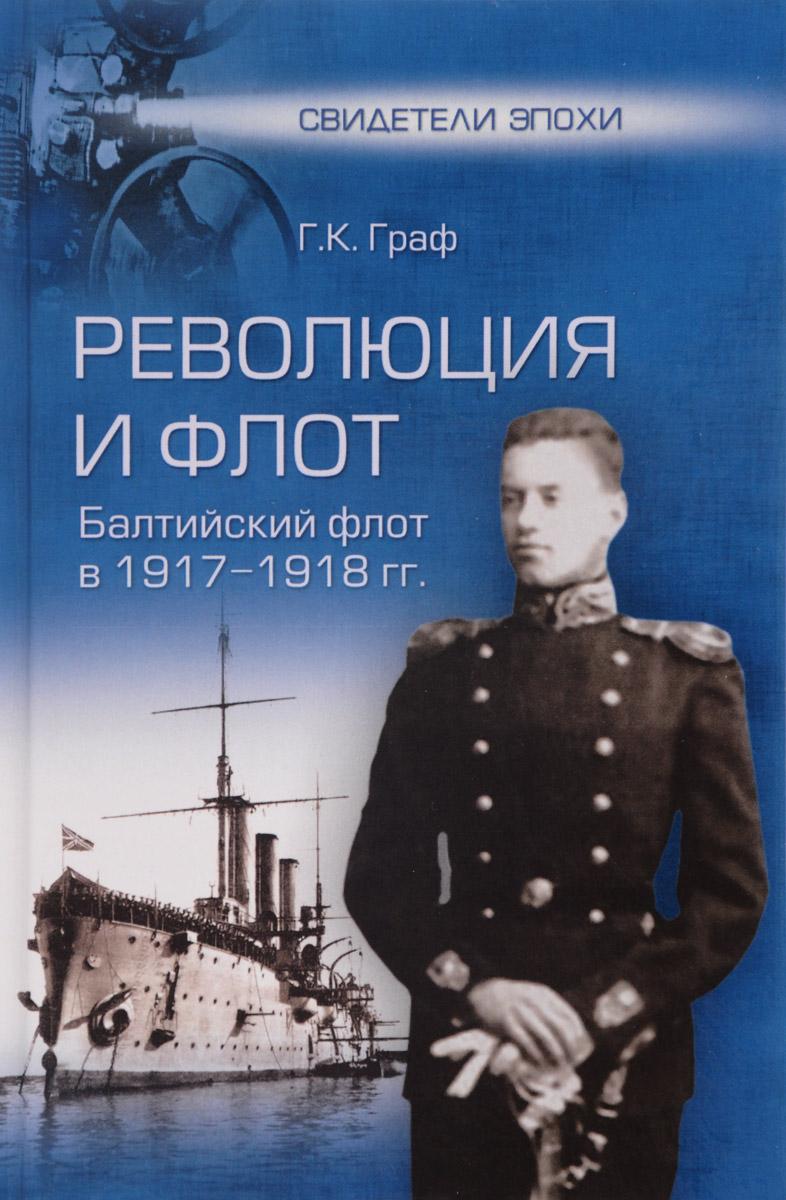 Г. К. Граф Революция и флот. Балтийский флот в 1917-1918 гг.