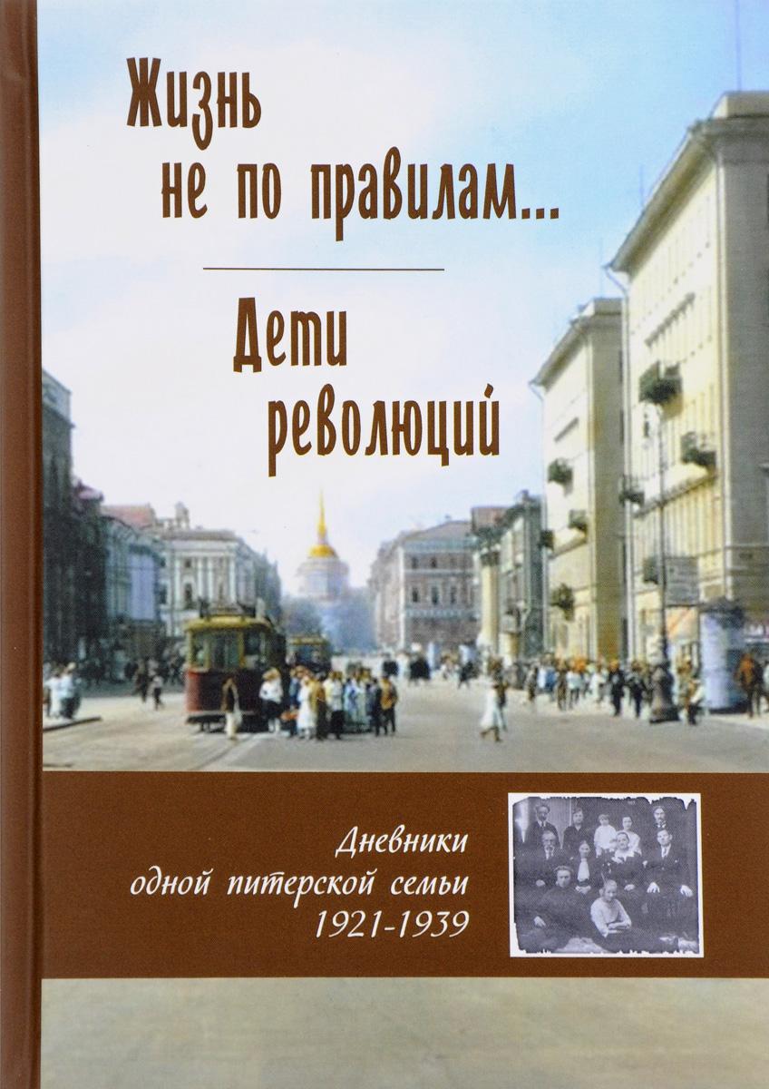 Жизнь не по правилам... Дети революций. Дневники одной питерской семьи. 1921-1939