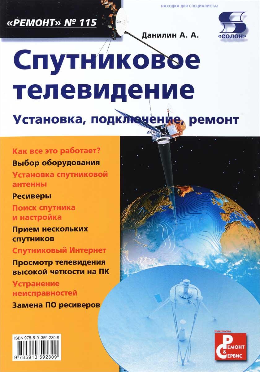 А. А. Данилин Спутниковое телевидение. Установка, подключение, ремонт. Выпуск 115