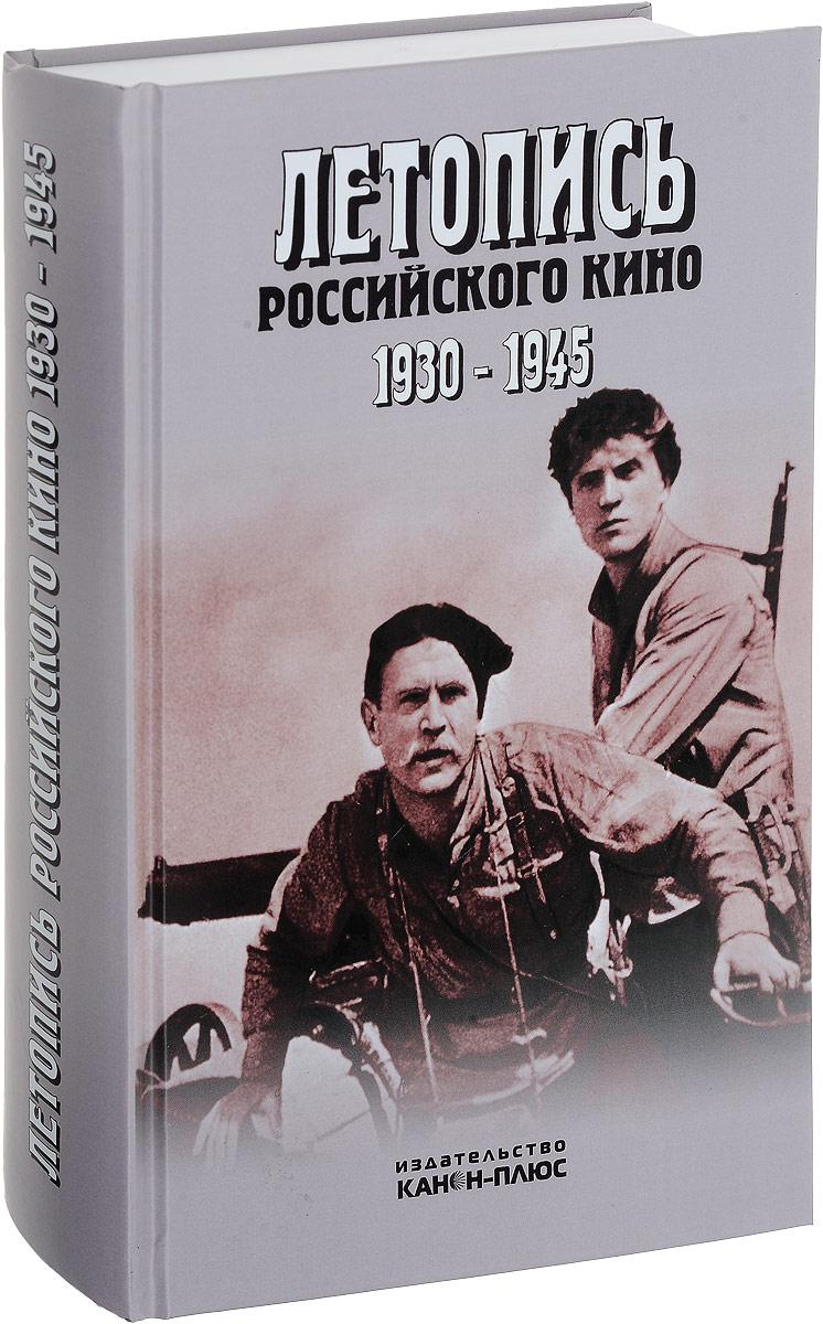 Летопись российского кино 1930-1945.2-е издание дополненное Летопись российского кино 1930-1945.2-е