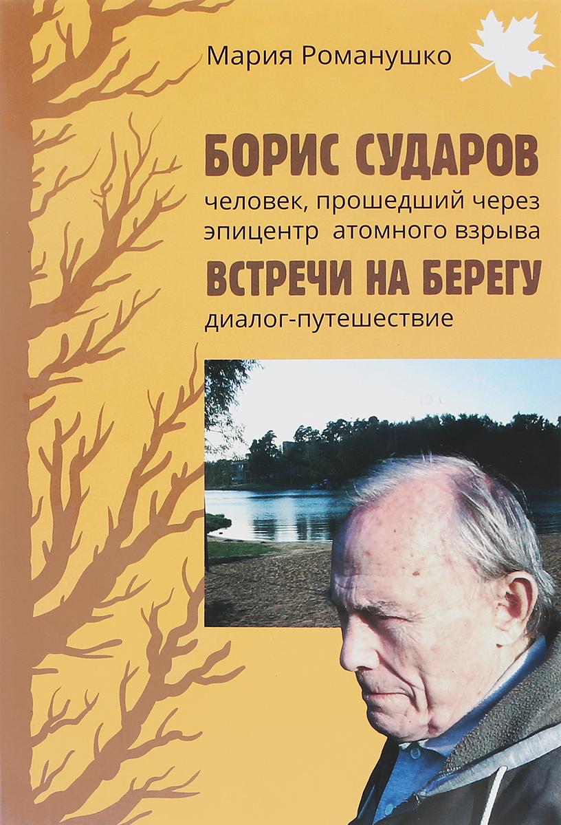 Борис Сударов – человек, прошедший через эпицентр атомного взрыва. Встречи на берегу. Диалог-путешествие