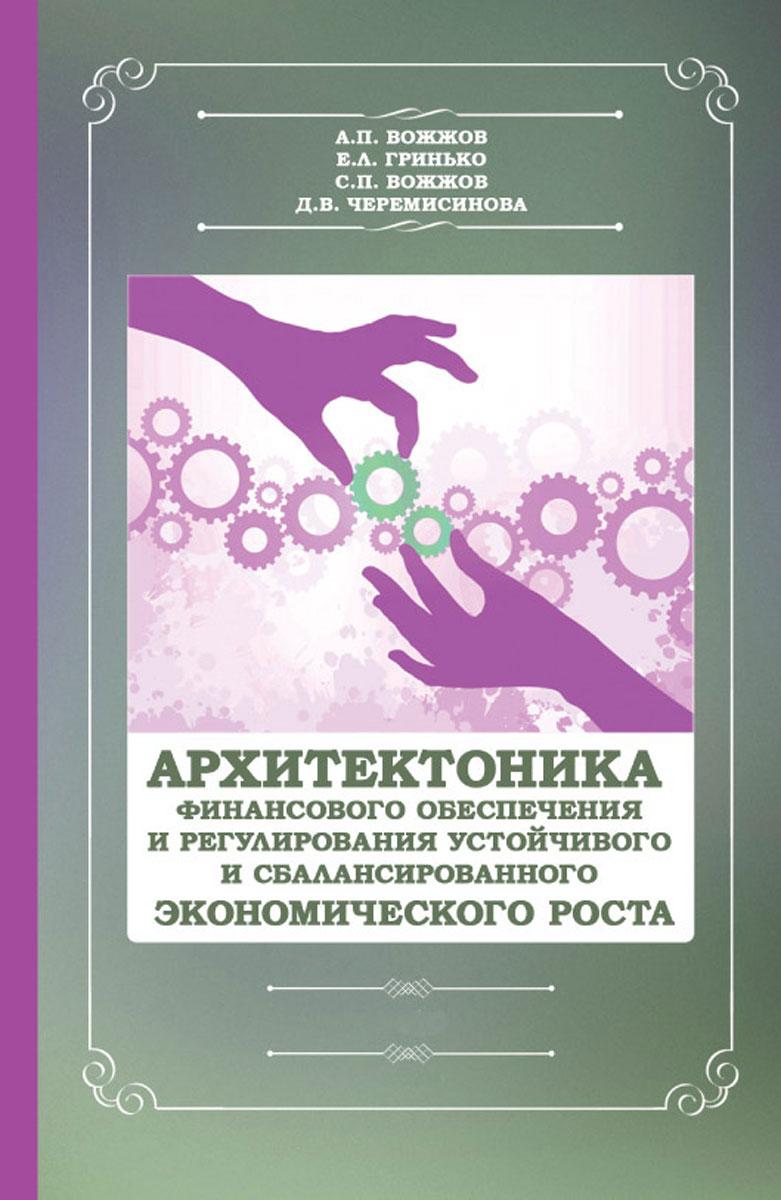 Архитектоника финансового обеспечения и регулирования устойчивого и сбалансированного экономического. Монография