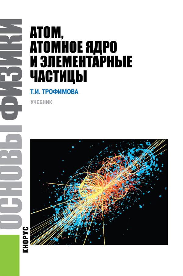 Основы физики. Атом, атомное ядро и элементарные частицы. Учебное пособие
