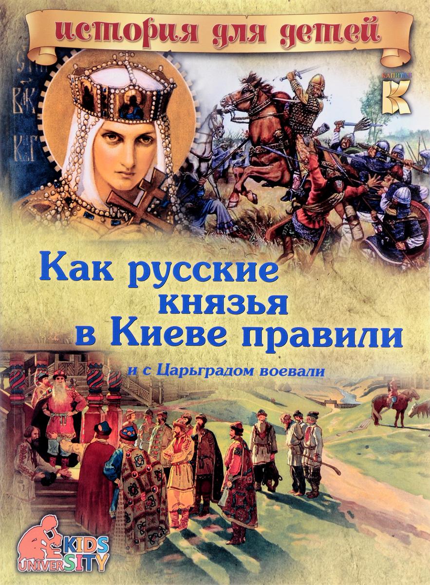 Как русские князья в Киеве правили и с Царьградом воевали