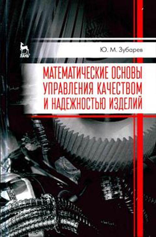 Ю. М. Зубарев Математические основы управления качеством и надежностью изделий. Учебное пособие