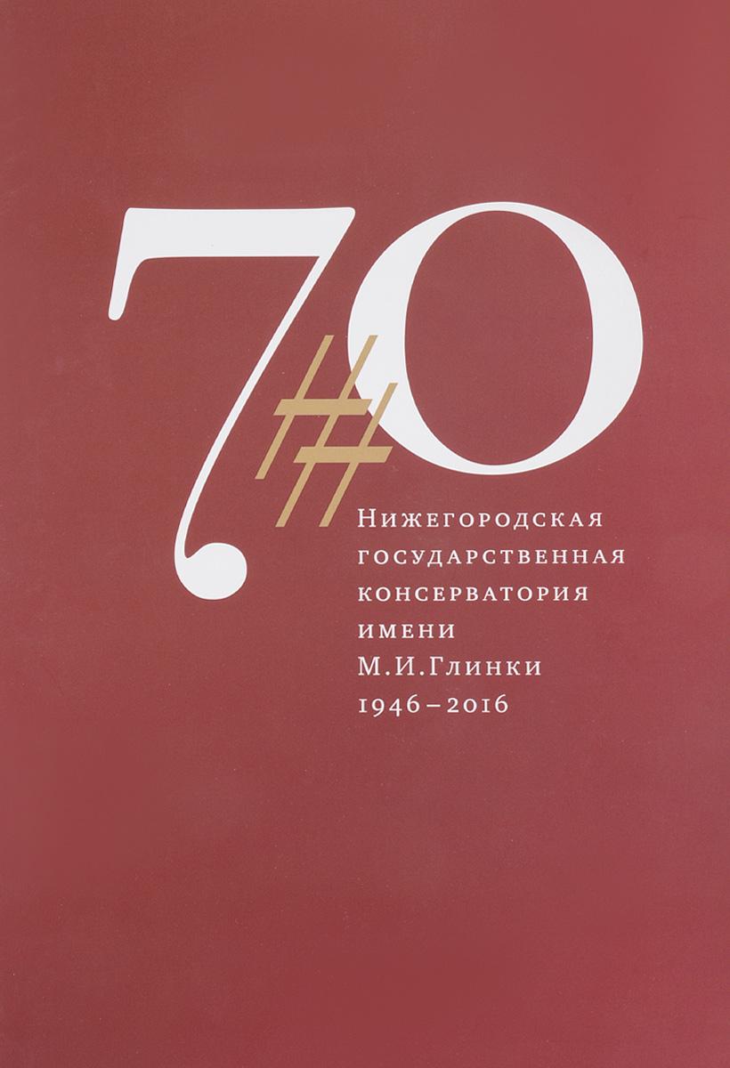 Нижегородская государственная консерватория имени М. И. Глинки 1946-2016 (+CD-ROM)