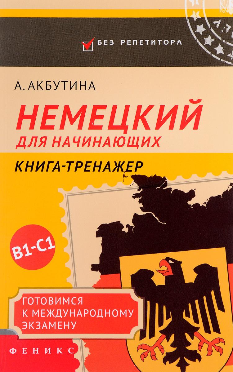 А. Акбутина Немецкий для начинающих. Готовимся к международному экзамену В1-С1. Книга-тренажер