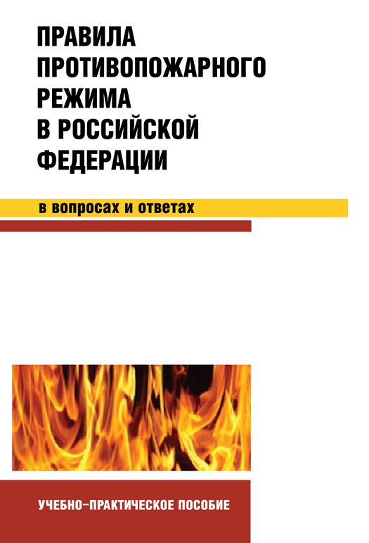 Правила противопожарного режима в Российской Федерации в вопросах и ответах. Учебно-практическое пособие