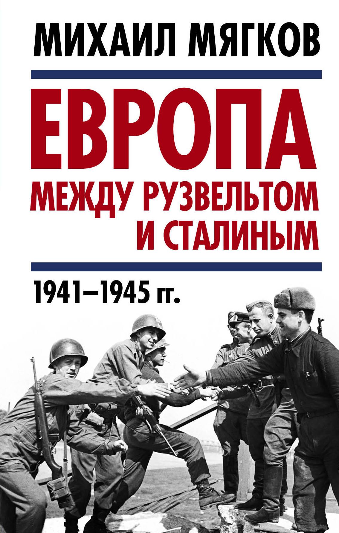 Мягков Михаил Юрьевич Европа между Рузвельтом и Сталиным. 1941–1945 гг.