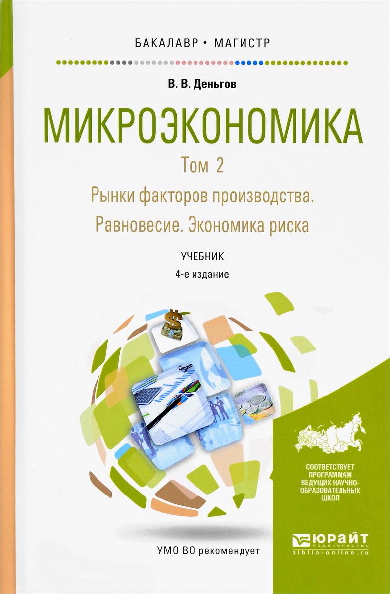 Микроэкономика. Учебник. В 2 томах. Том 2. Рынки факторов производства. Равновесие. Экономика риска