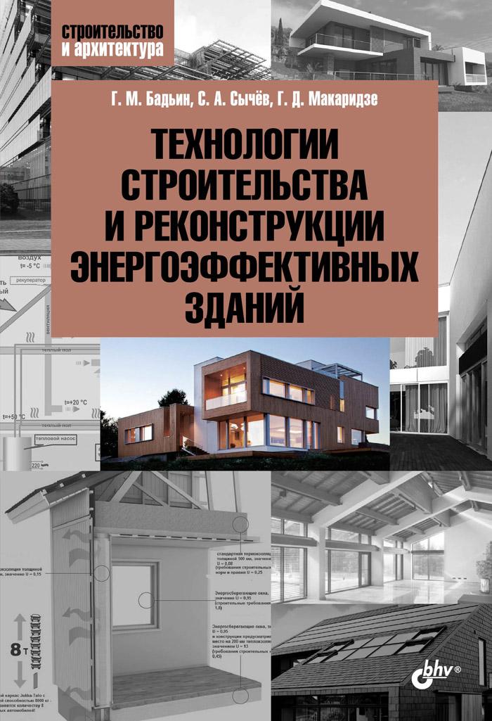 Технологии строительства и реконструкции энергоэффективных зданий. Г. М. Бадьин, С. А. Сычёв, Г. Д. Макаридзе