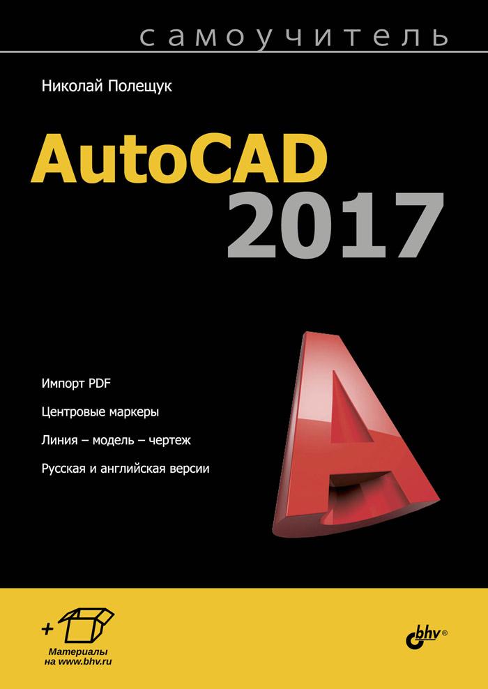Самоучитель AutoCAD 2017. Николай Полещук