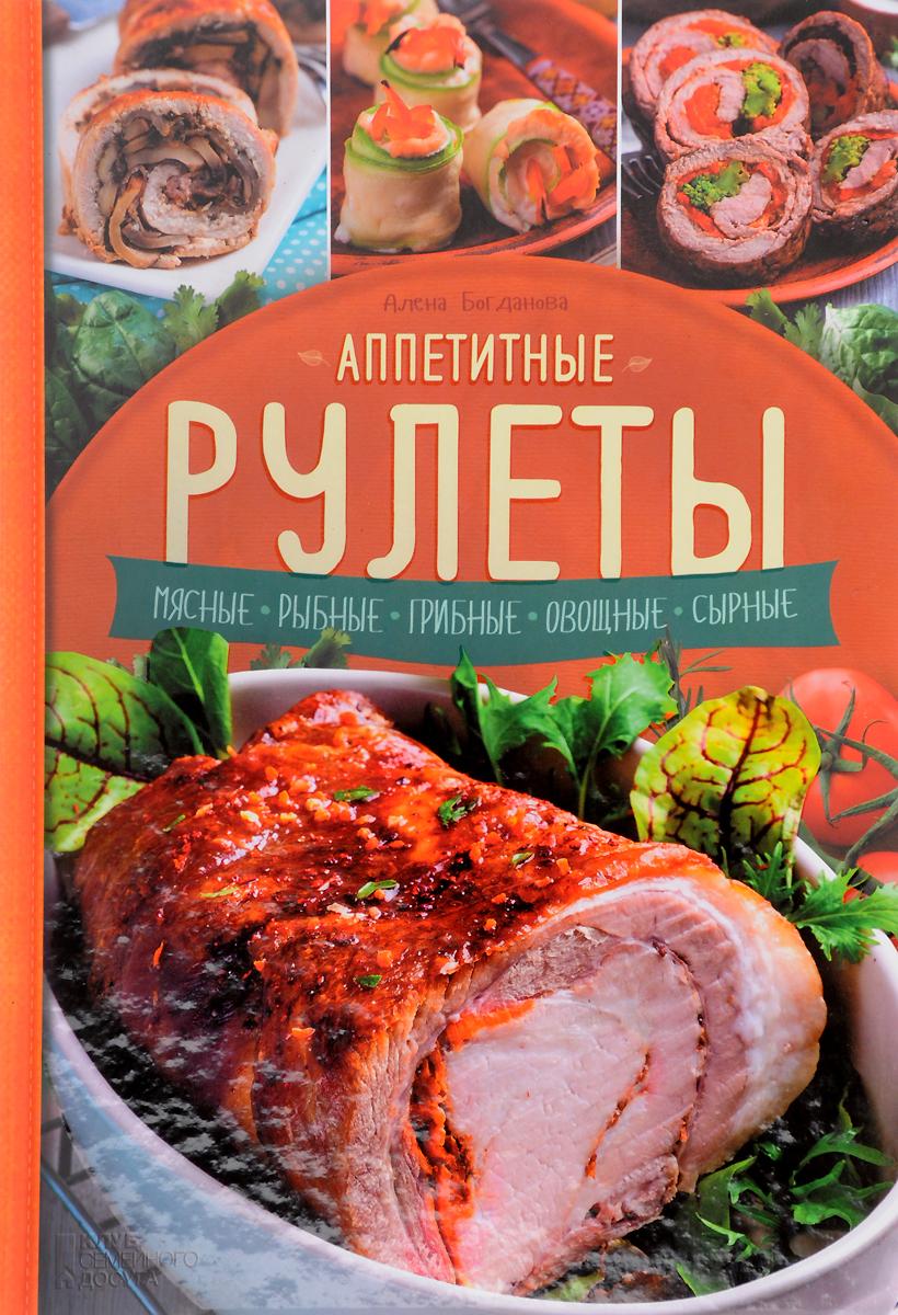 Алена Богданова Аппетитные рулеты. Мясные. Рыбные. Грибные. Овощные. Сырные