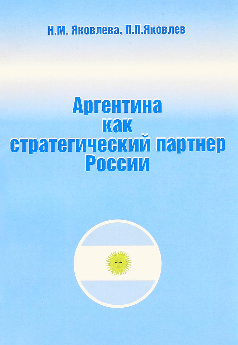 Н. М. Яковлева, П. П. Яковлев Аргентина как стратегический партнер России