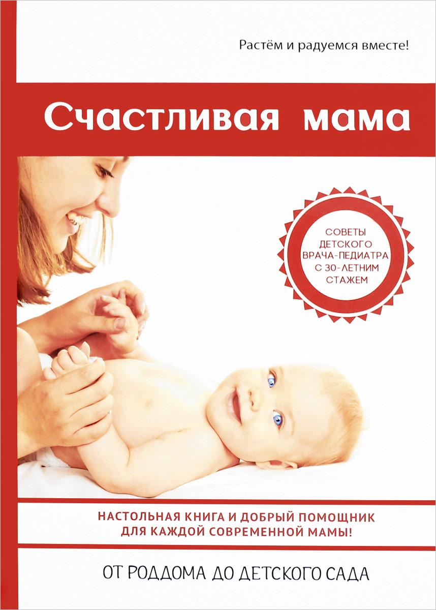 Счастливая мама. Настольная книга и добрый помощник для каждой современной мамы