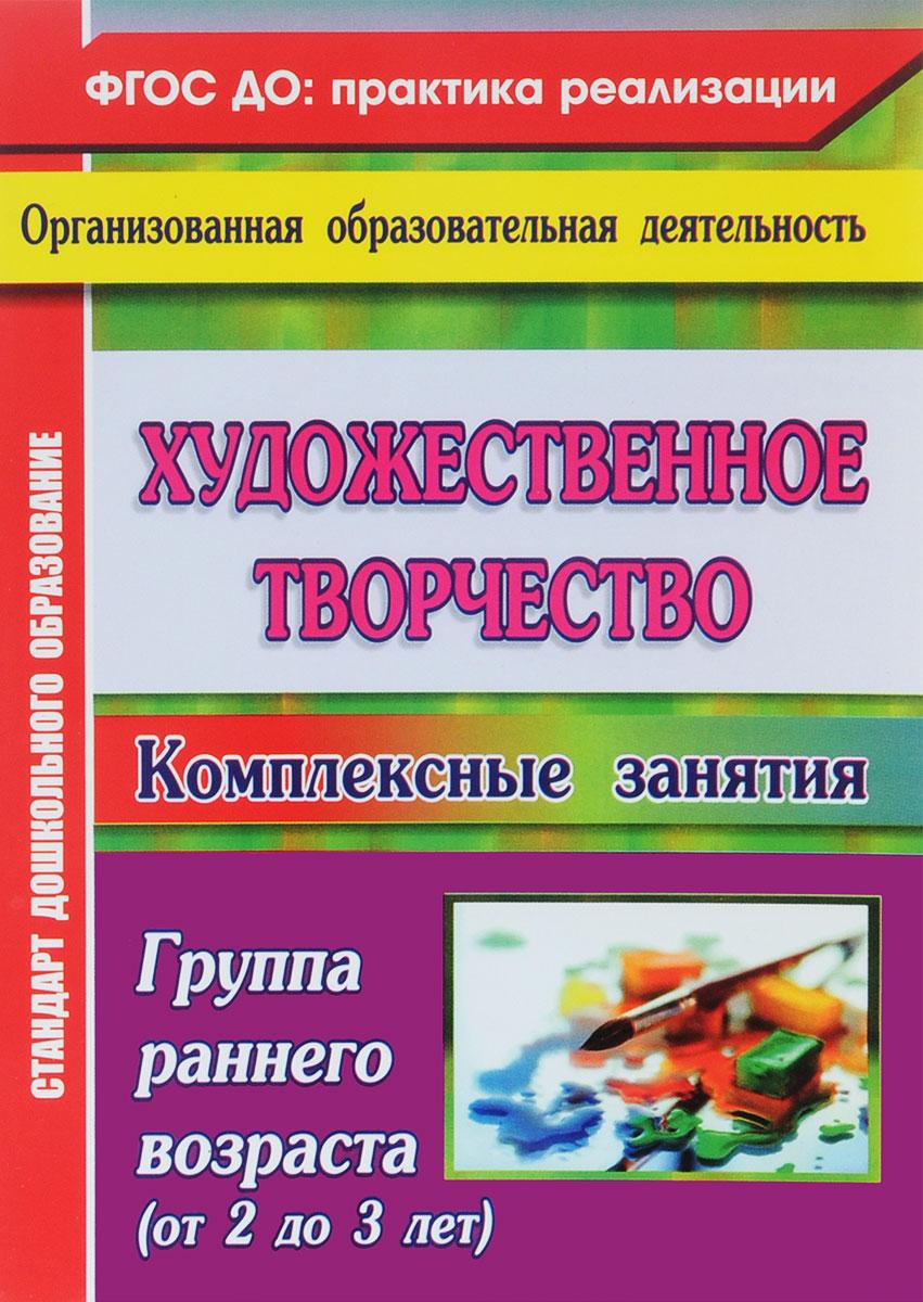 9785705748853 - О. В. Павлова: Художественное творчество. Комплексные занятия. Группа раннего возраста (от 2 до 3 лет) - Книга
