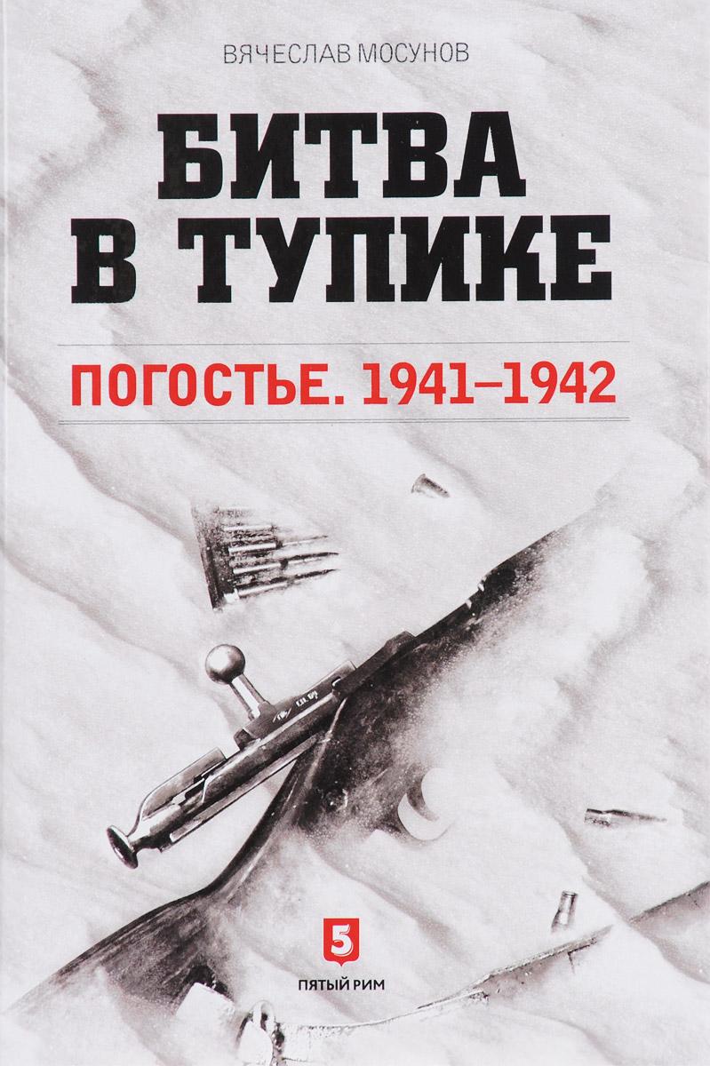В. А. Мосунов Битва в тупике. Погостье. 1941-1942  в а мосунов битва в тупике погостье 1941 1942