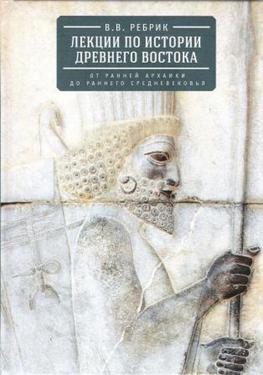Лекции по истории Древнего Востока. От ранней архаики до раннего средневековья