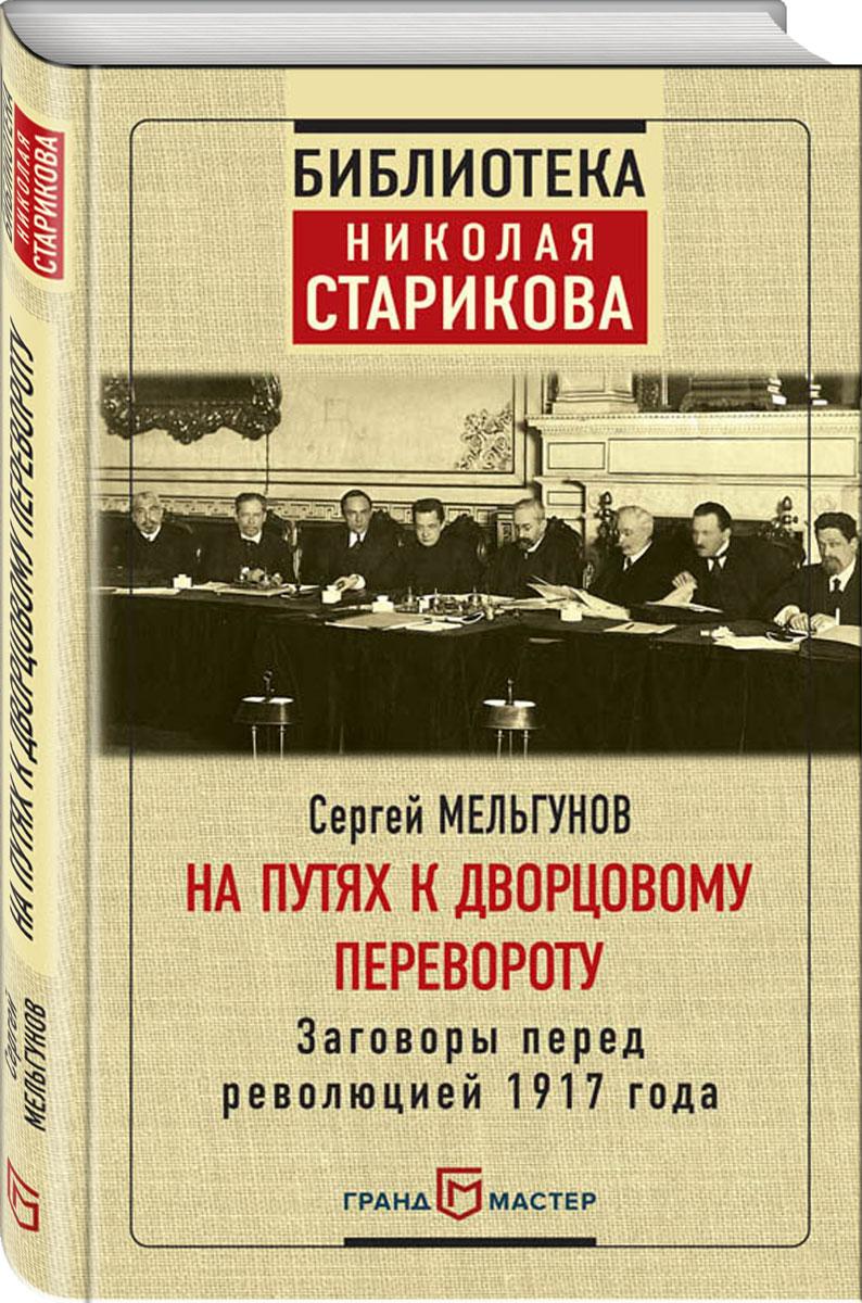 Сергей Мельгунов На путях к дворцовому перевороту мельгунов с мартовские дни 1917 года