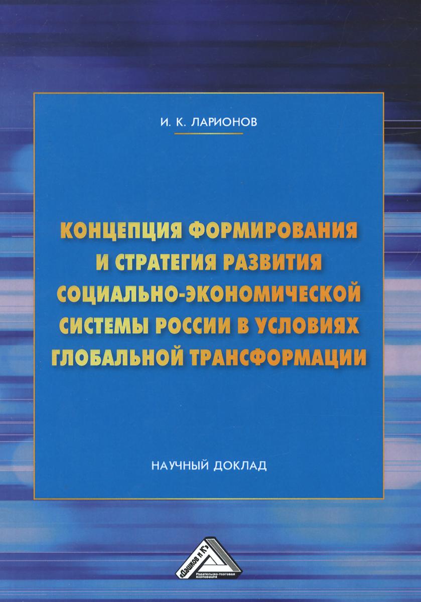 Концепция формирования и стратегия развития социально-экономической системы России в условиях глобальной трансформации: Научный доклад