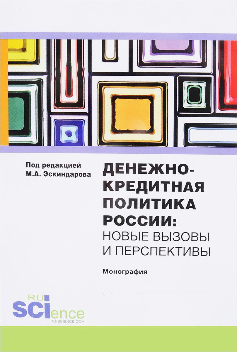 Денежно-кредитная политика России. Новые вызовы и перспективы. Монография