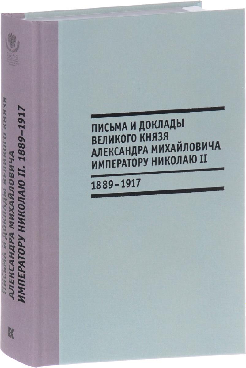Письма и доклады великого князя Александра Михайловича императору Николаю II. 1889-1917
