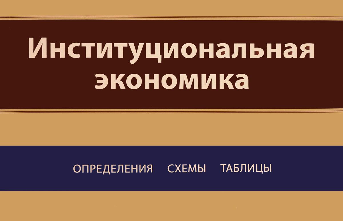 Институциональная экономика. Определения, схемы, таблицы. Учебное пособие
