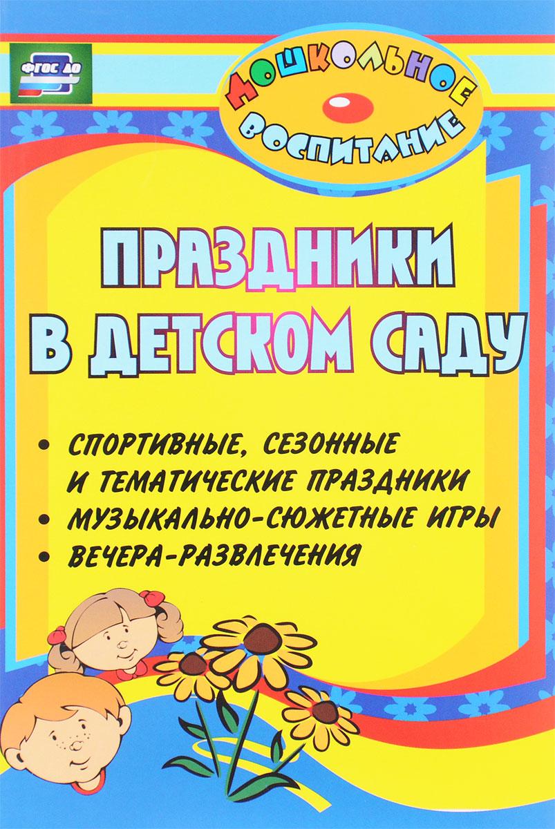 Праздники в детском саду. Спортивные, сезонные и тематические праздники, вечера-развлечения, музыкально-сюжетные игры