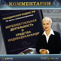 Гражданский кодекс РФ. IV часть с комментариями. Интеллектуальная деятельность и средства индивидуализации