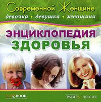 Энциклопедия здоровья. Современной женщине: девочка, девушка, женщина