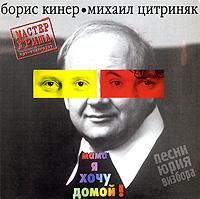 Борис Кинер, Михаил Цитриняк. Песни Юрия Визбора: Мама, я хочу домой