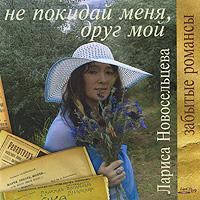 Лариса Новосельцева. Не покидай меня, друг мой