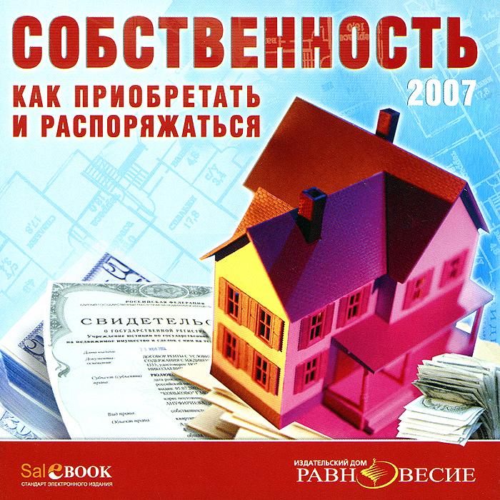 Собственность: Как приобретать и распоряжаться. 2007