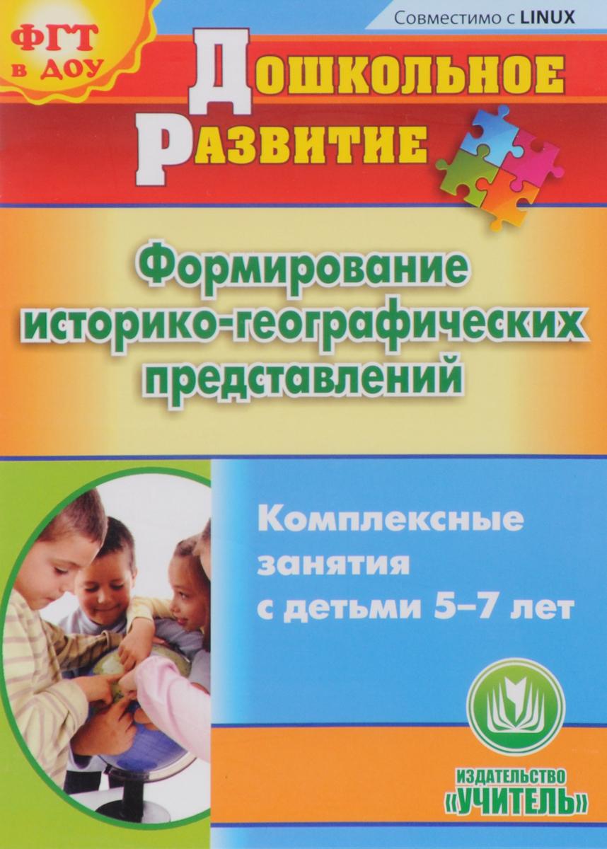 Формирование историко-географических представлений. Комплексные занятия с детьми 5-7 лет