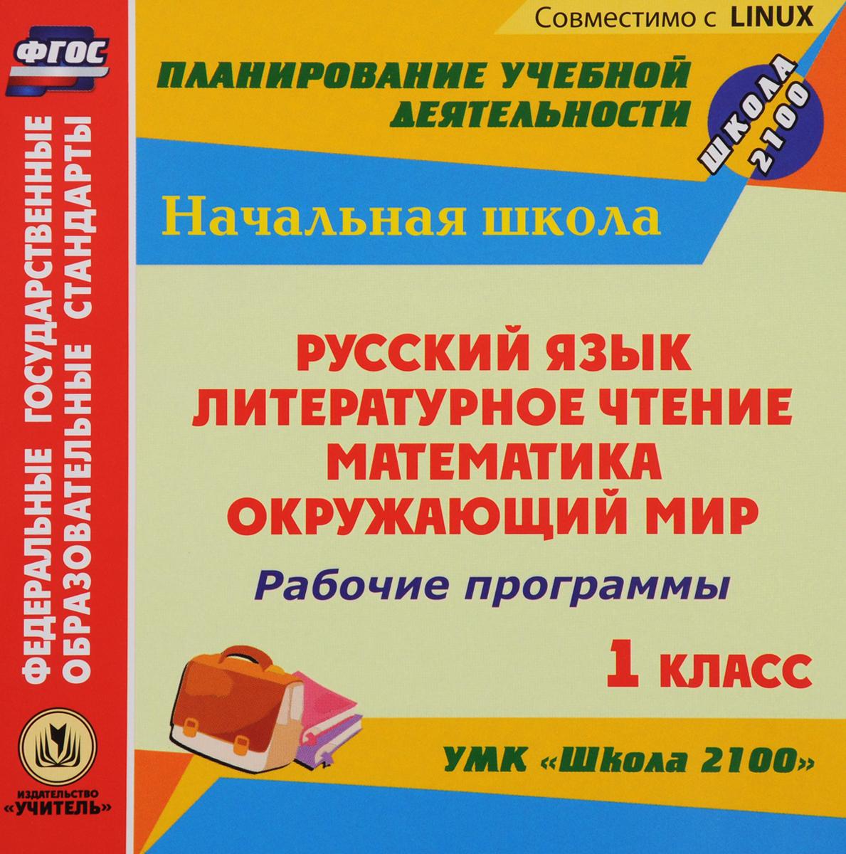 Рабочие программы. УМК Школа 2100. 1 класс. Русский язык. Литературное чтение. Математика. Окружающий мир