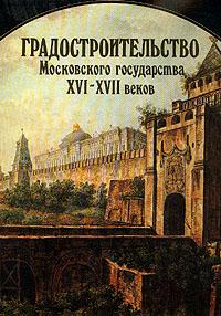 Градостроительство Московского государства XVI-XVII веков