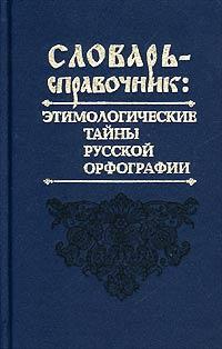 Словарь-справочник. Этимологические тайны русской орфографии