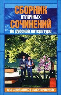 Сборник отличных сочинений по русской литературе для школьников и абитуриентов