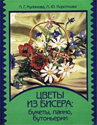 Цветы из бисера: букеты, панно, бутоньерки. Л. Г. Куликова, Л. Ю. Короткова