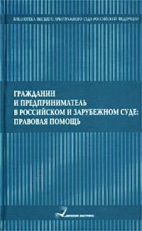 Гражданин и предприниматель в российском и зарубежном суде: правовая помощь ( 5-89644-070-7 )