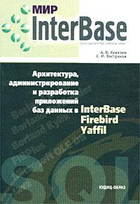 Книга Мир InterBase. Архитектура, администрирование и разработка приложений баз данных в InterBase/Firebird