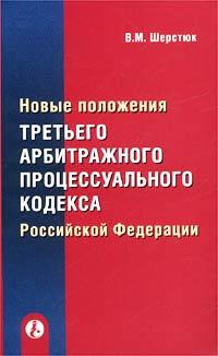 Купить Новые положения третьего Арбитражного процессуального кодекса Российской Федерации, В. М. Шерстюк