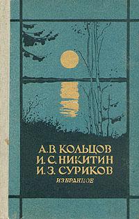 А. В. Кольцов. И. С. Никитин. И. З. Суриков А. В. Кольцов. И. С. Никитин. И. З. Суриков. Избранное