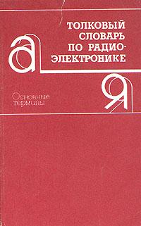 Толковый словарь по радиоэлектронике. Основные термины
